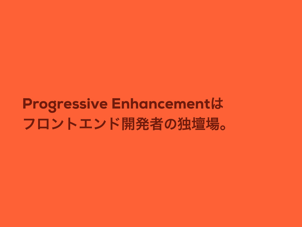 Progressive Enhancement ϑϩϯτΤϯυ։ൃऀͷಠஃɻ