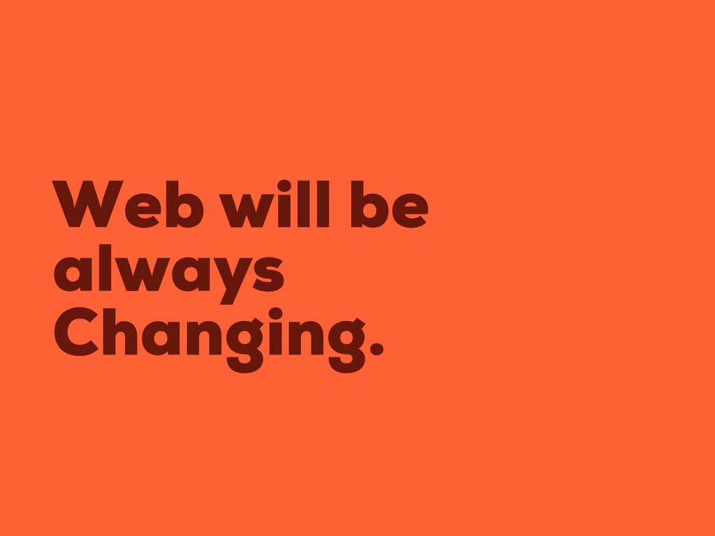 Web will be always Changing.