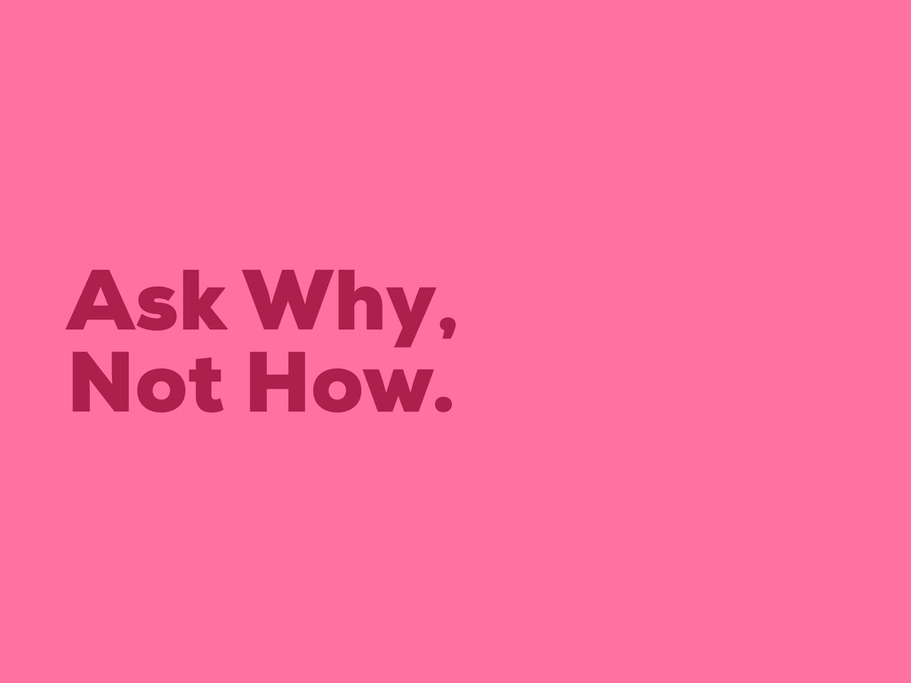 Ask Why, Not How.