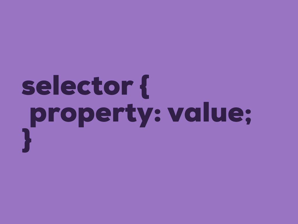 selector { property: value; }
