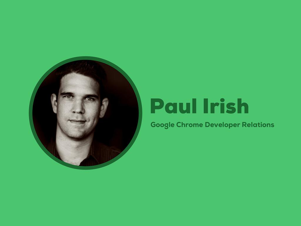 Google Chrome Developer Relations Paul Irish