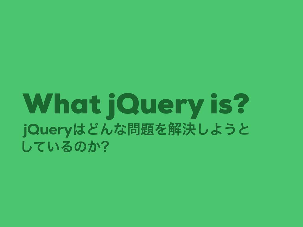 jQueryͲΜͳΛղܾ͠Α͏ͱ What jQuery is? ͍ͯ͠Δͷ͔