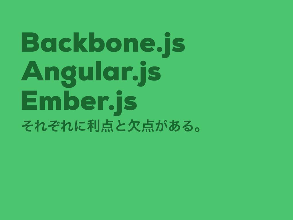 Backbone.js Angular.js Ember.js ͦΕͧΕʹརͱ͕ܽ͋Δɻ
