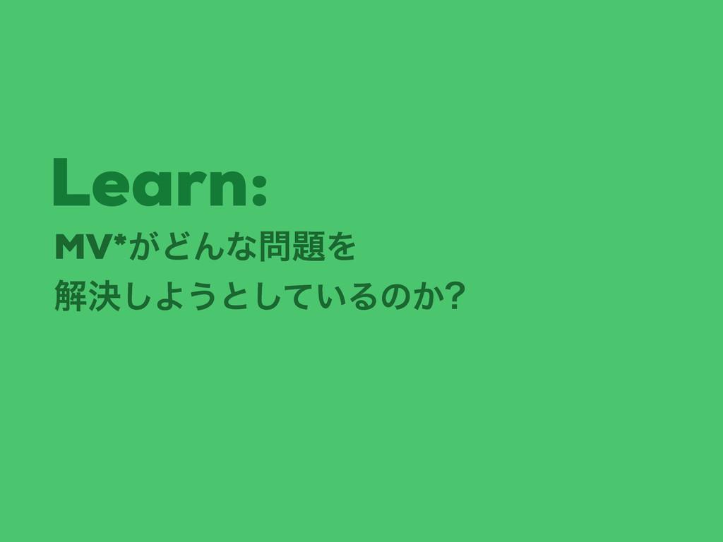 MV*͕ͲΜͳΛ ղܾ͠Α͏ͱ͍ͯ͠Δͷ͔ Learn: