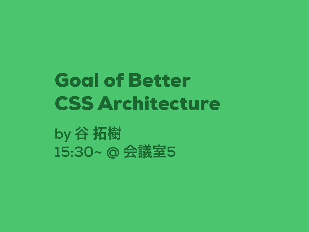 by ୩ थ 15:30~ @ ձٞࣨ5 Goal of Better CSS Archit...