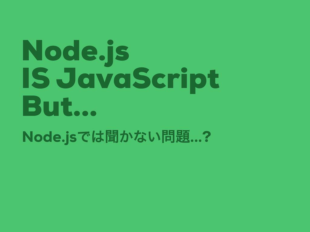 Node.js IS JavaScript But... Node.jsͰฉ͔ͳ͍...?