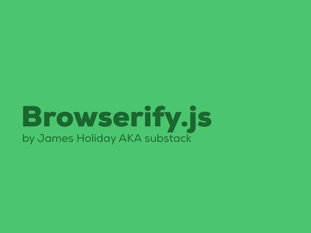 Browserify.js by James Holiday AKA substack