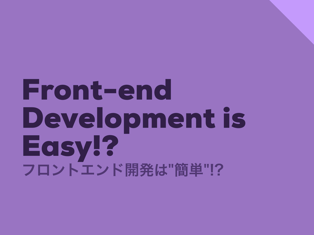 Front-end Development is Easy!? ϑϩϯτΤϯυ։ൃ؆୯