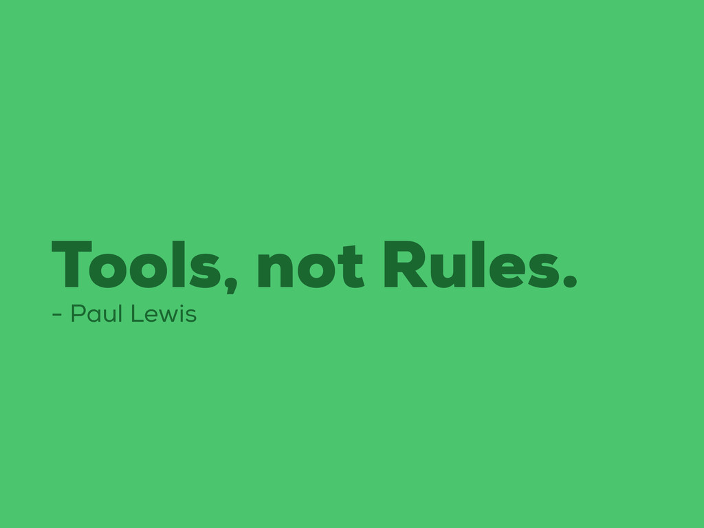Tools, not Rules. - Paul Lewis