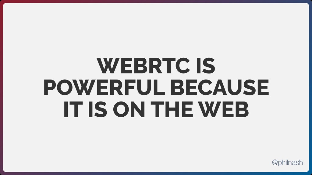 WEBRTC IS POWERFUL BECAUSE IT IS ON THE WEB @ph...