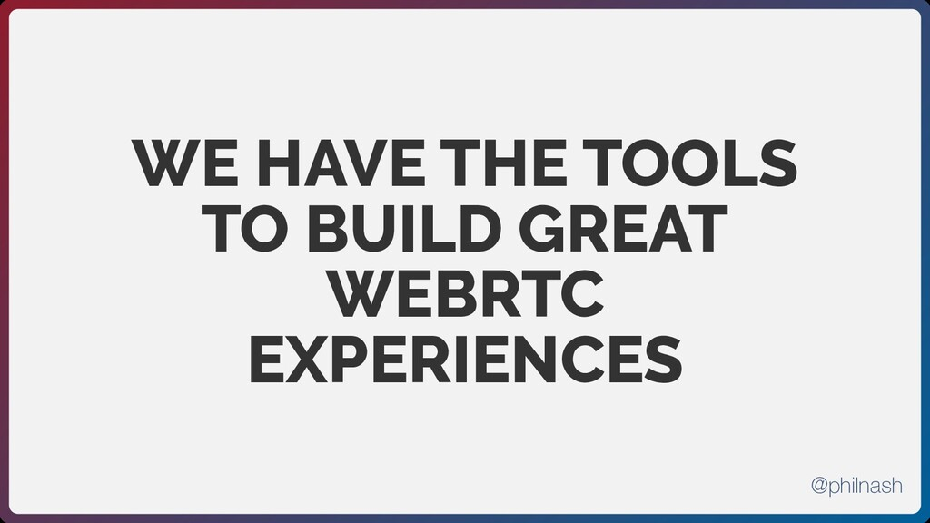 WE HAVE THE TOOLS TO BUILD GREAT WEBRTC EXPERIE...
