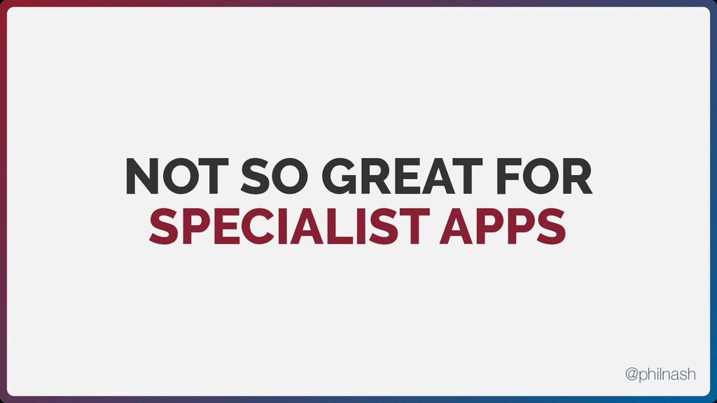 NOT SO GREAT FOR SPECIALIST APPS @philnash