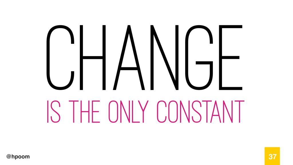 @hpoom Change is the only constant 37