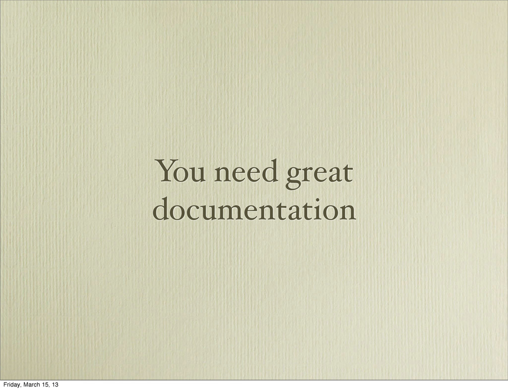 You need great documentation Friday, March 15, ...