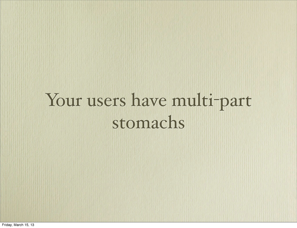 Your users have multi-part stomachs Friday, Mar...