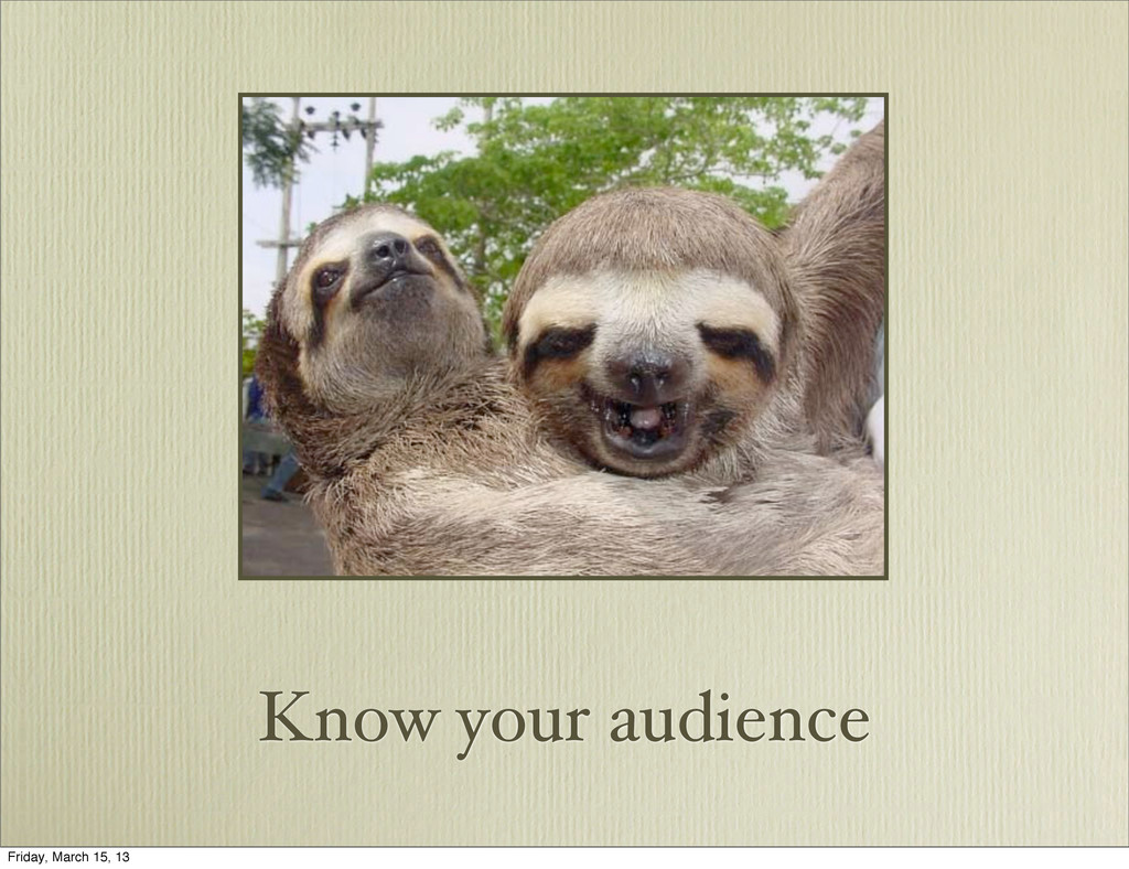 Know your audience Friday, March 15, 13