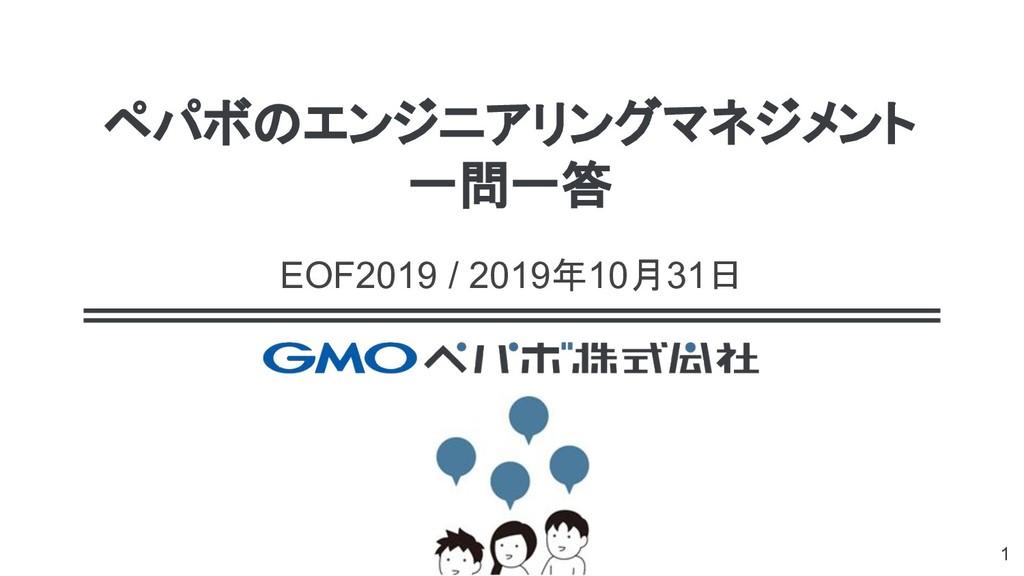 ペパボのエンジニアリングマネジメント 一問一答 EOF2019 / 2019年10月31日 1