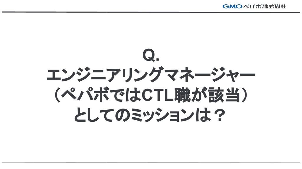 Q. エンジニアリングマネージャー (ペパボではCTL職が該当) としてのミッションは?