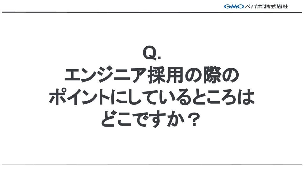 Q. エンジニア採用の際の ポイントにしているところは どこですか?