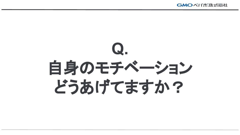 Q. 自身のモチベーション どうあげてますか?