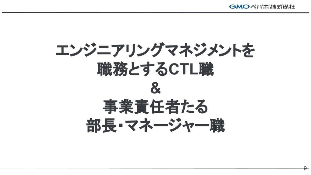 エンジニアリングマネジメントを 職務とするCTL職 & 事業責任者たる 部長・マネージャー職 9