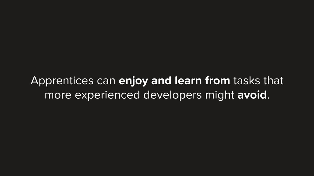 Apprentices can enjoy and learn from tasks that...