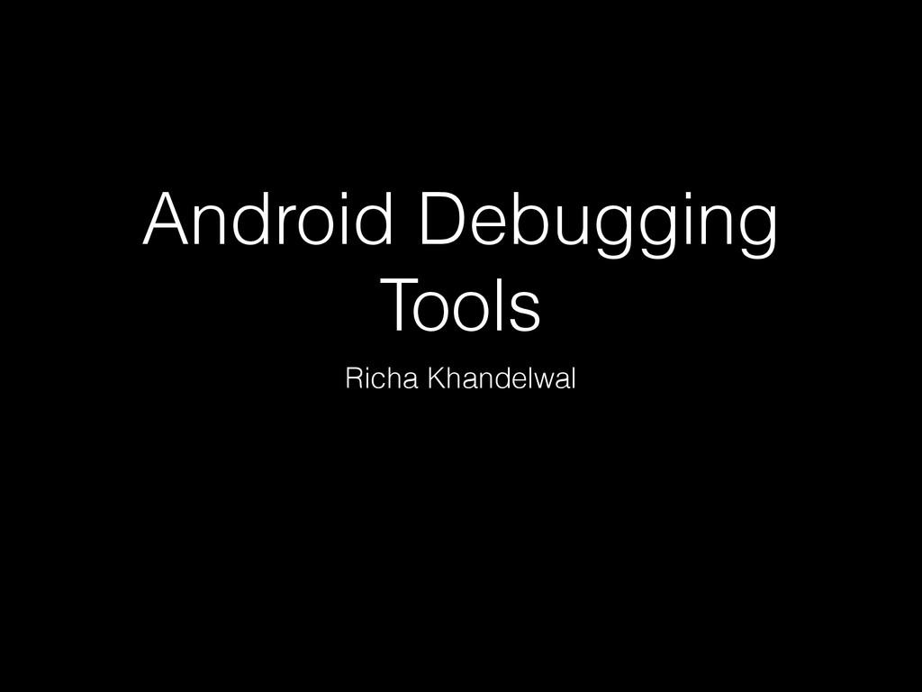 Android Debugging Tools Richa Khandelwal