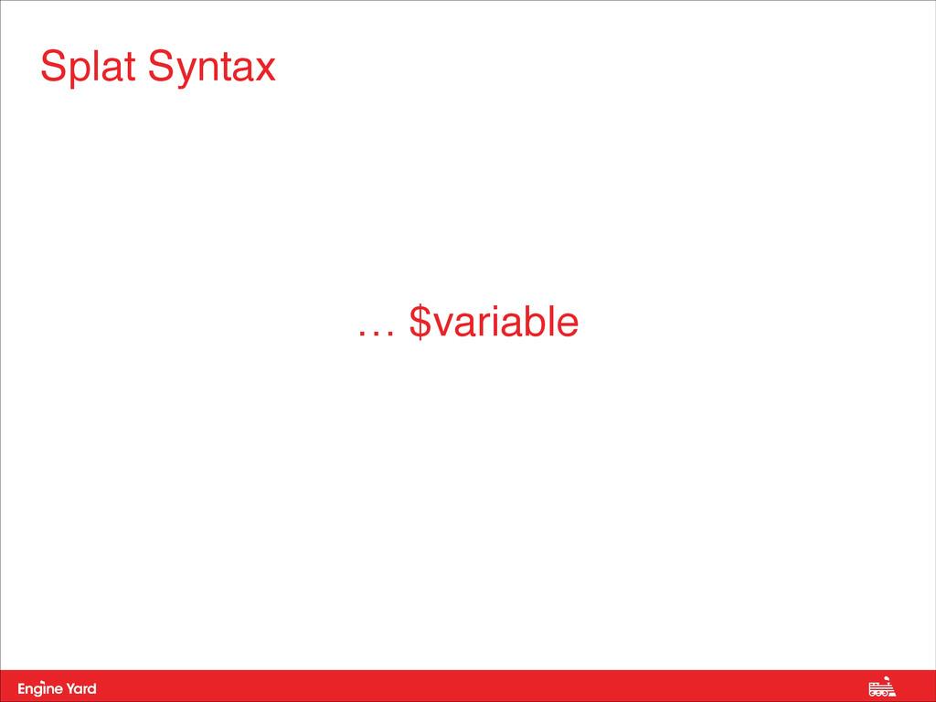 Splat Syntax … $variable