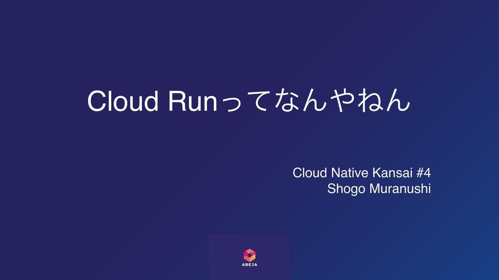 Cloud RunͬͯͳΜͶΜ Cloud Native Kansai #4 Shogo M...