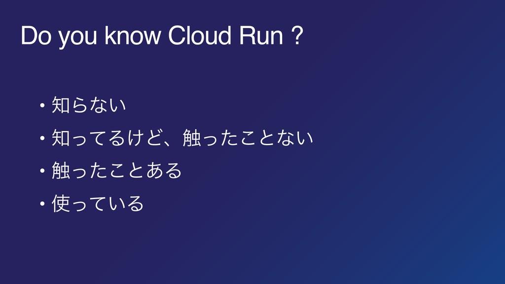 Do you know Cloud Run ? • Βͳ͍ • ͬͯΔ͚Ͳɺ৮ͬͨ͜ͱͳ͍...