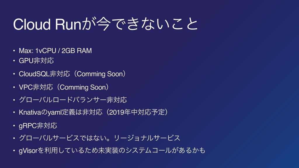 Cloud Run͕ࠓͰ͖ͳ͍͜ͱ • Max: 1vCPU / 2GB RAM • GPUඇ...