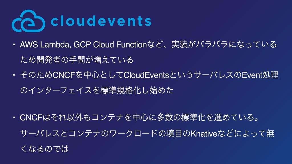 • AWS Lambda, GCP Cloud FunctionͳͲɺ࣮͕όϥόϥʹͳ͍ͬͯ...