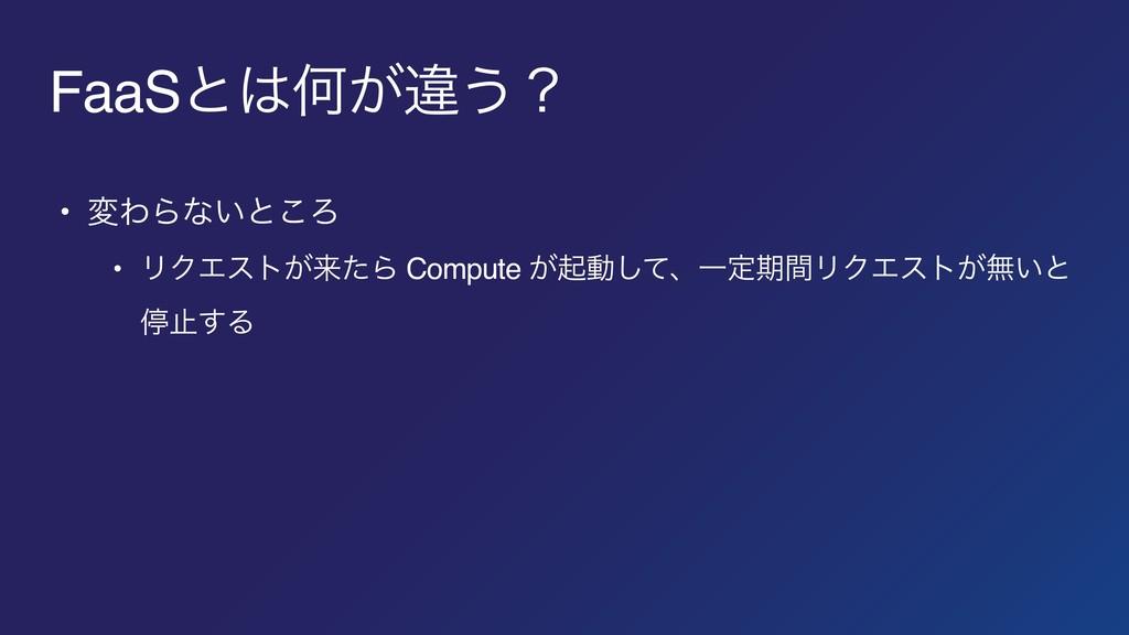 FaaSͱԿ͕ҧ͏ʁ • มΘΒͳ͍ͱ͜Ζ • ϦΫΤετ͕དྷͨΒ Compute ͕ىಈ͠...