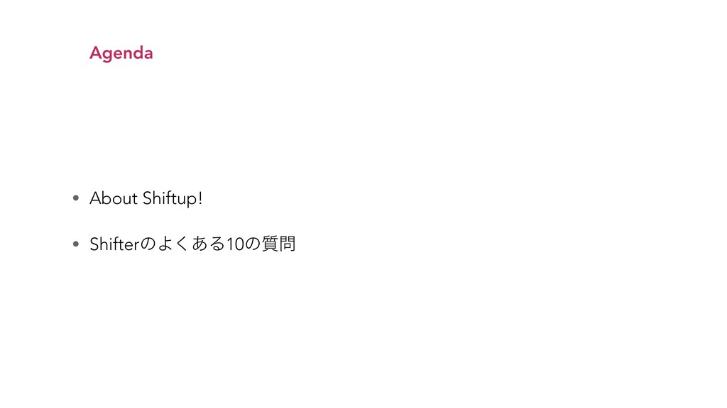 • About Shiftup! • ShifterͷΑ͋͘Δ10ͷ࣭ Agenda