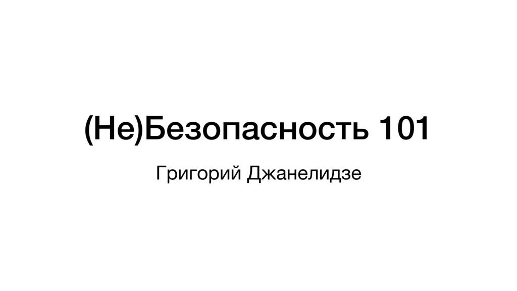 (Не)Безопасность 101 Григорий Джанелидзе