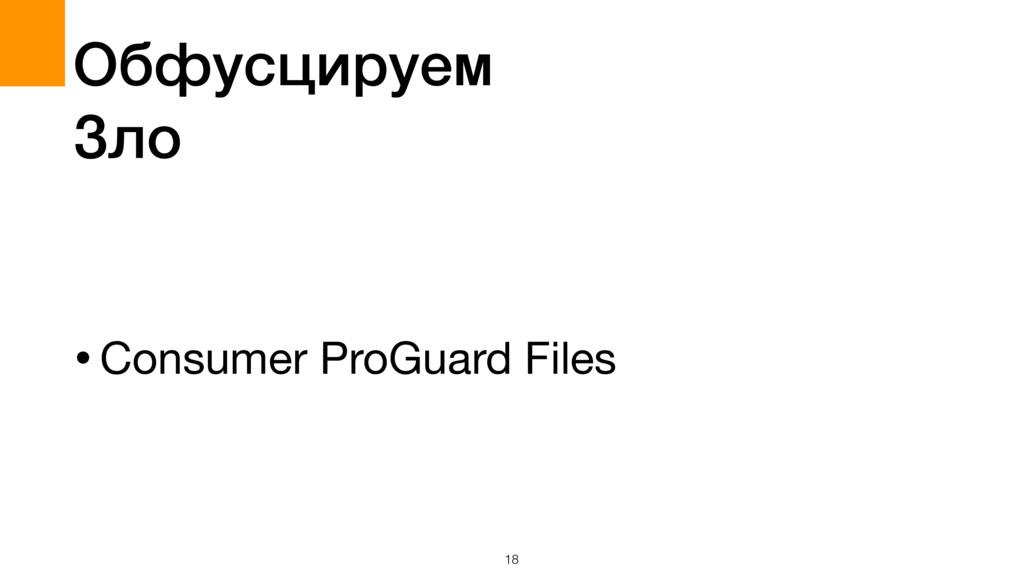 18 Обфусцируем Зло •Consumer ProGuard Files