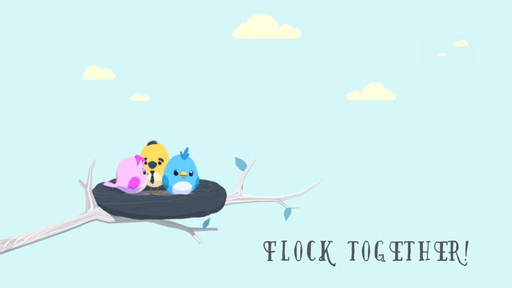 FLOCK TOGETHER!