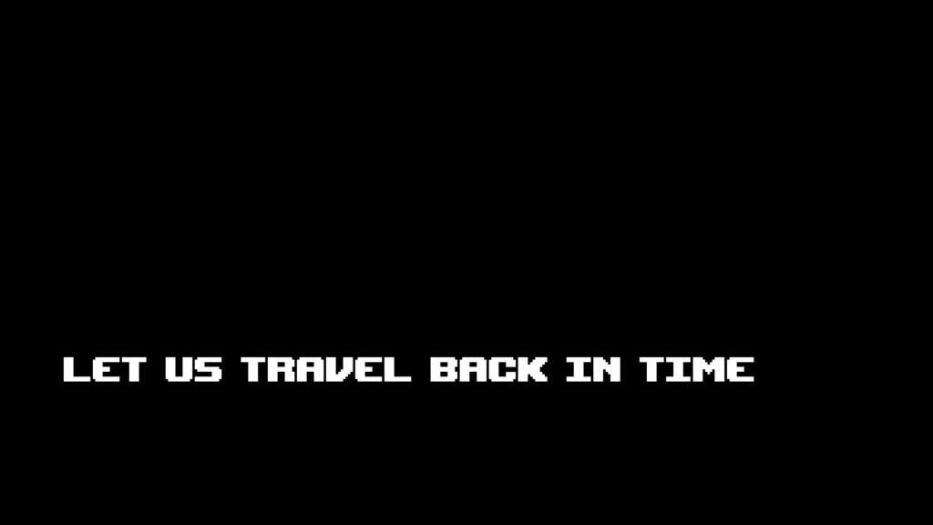LET US TRAVEL BACK IN TIME