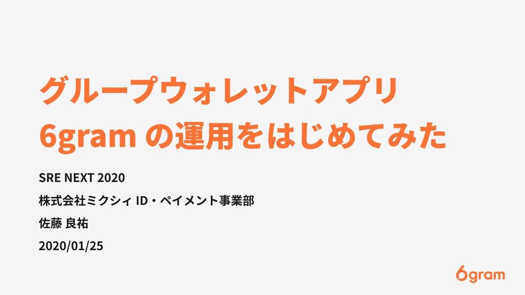 グループウォレットアプリ 6gram の運⽤をはじめてみた SRE NEXT 2020 株式会...