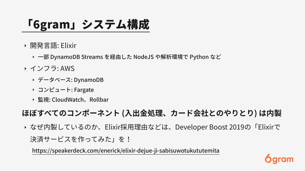 「6gram」システム構成 ‣ 開発⾔語: Elixir ‣ ⼀部 DynamoDB Stre...