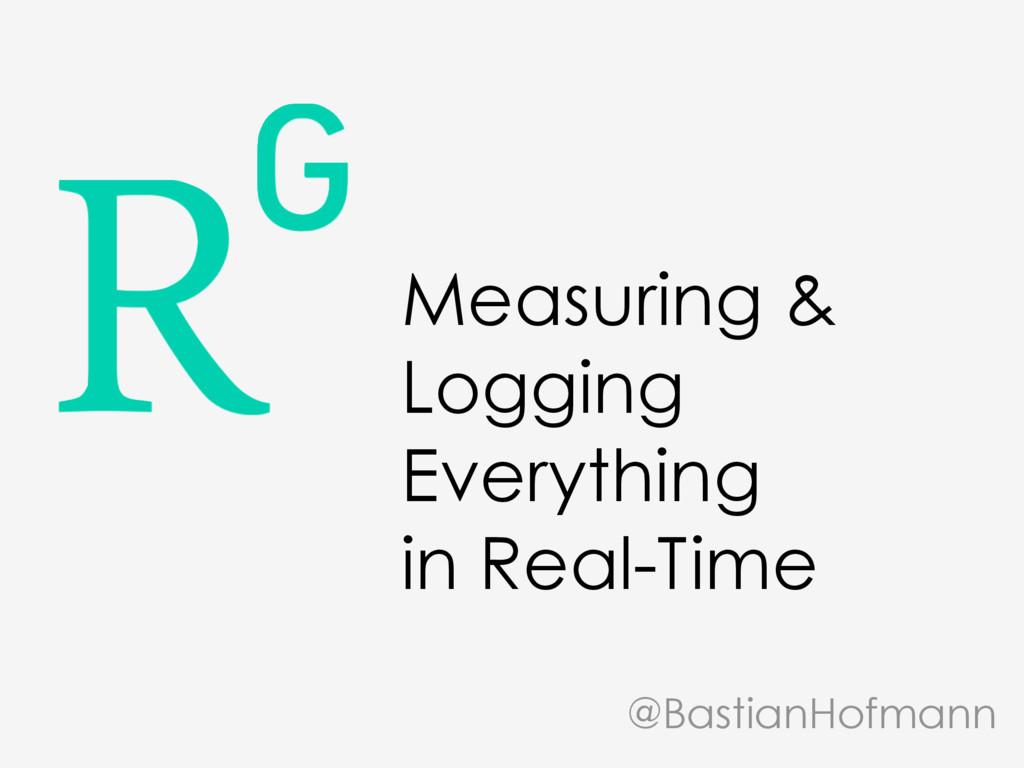 Measuring & Logging Everything in Real-Time @Ba...