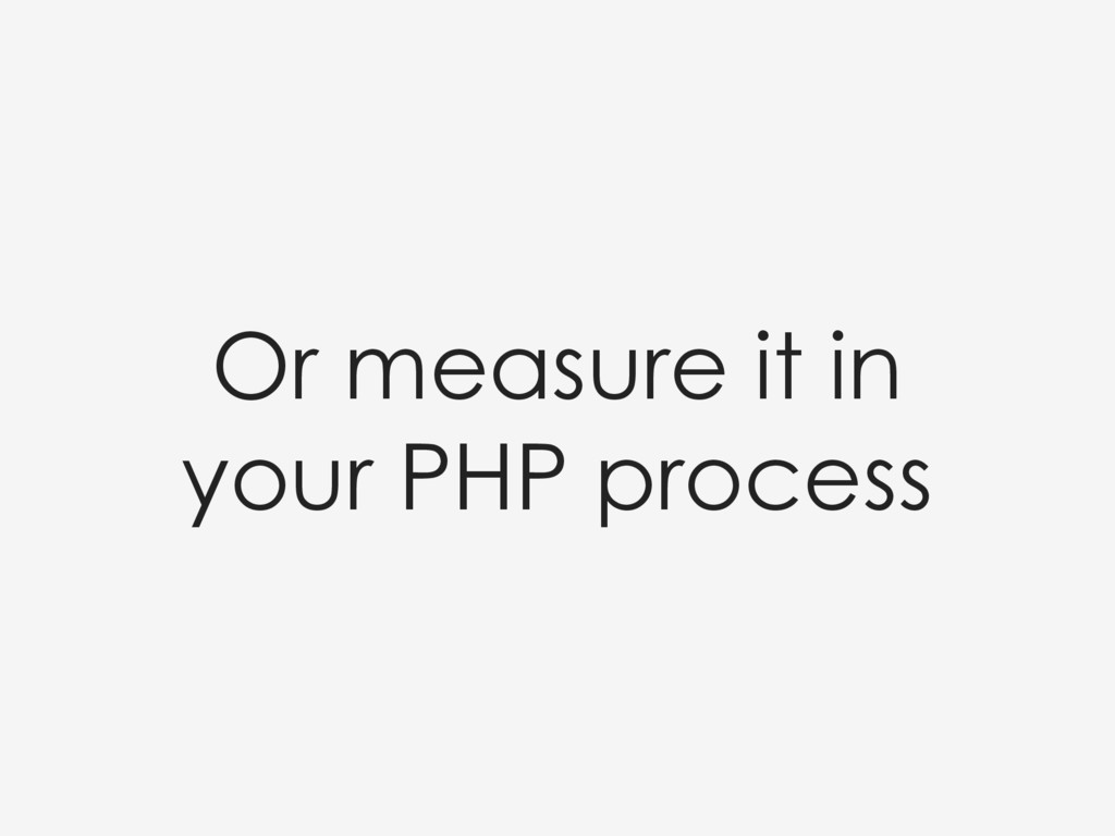 Or measure it in your PHP process
