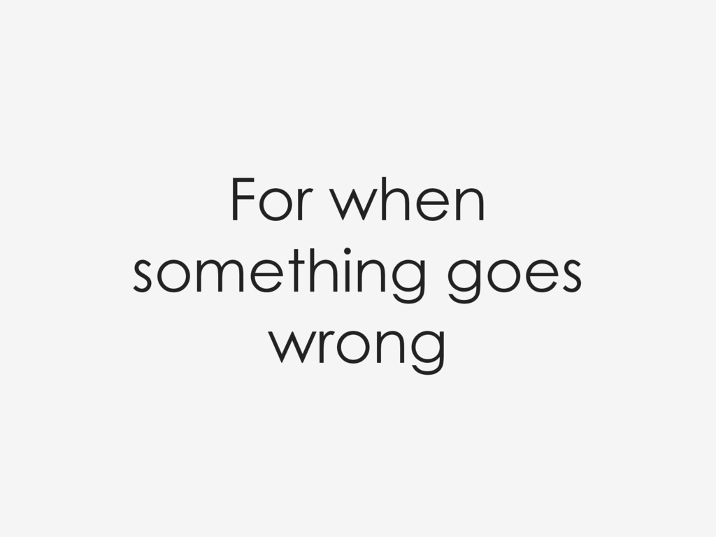 For when something goes wrong
