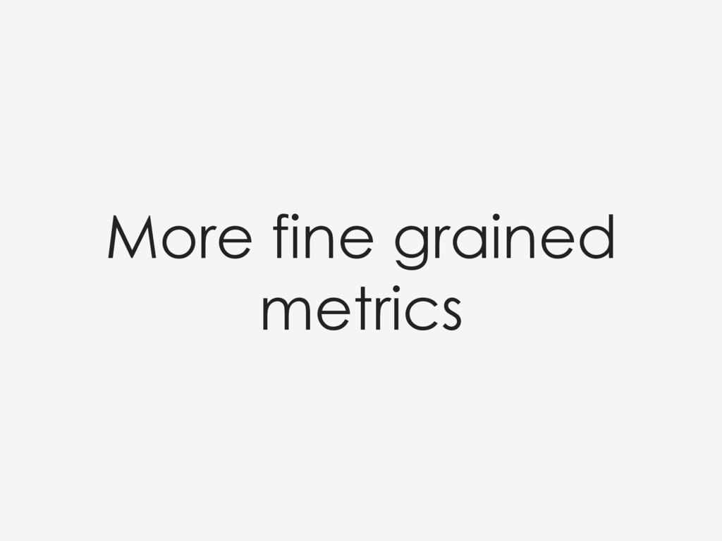 More fine grained metrics