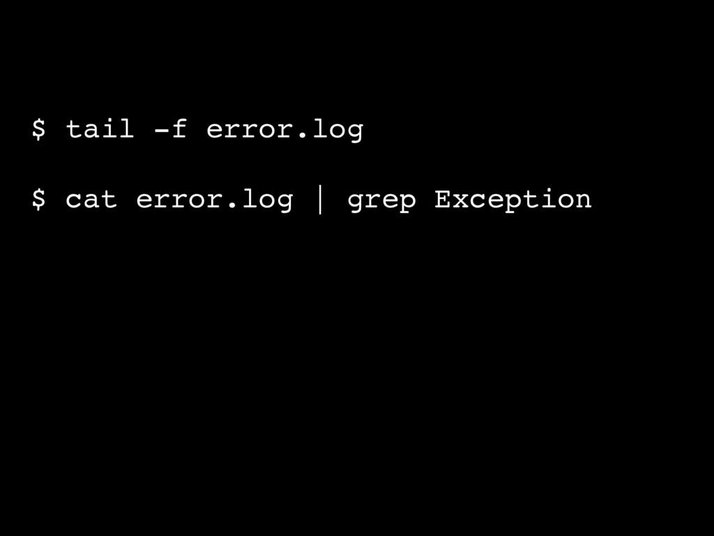 $ tail -f error.log $ cat error.log   grep Exce...