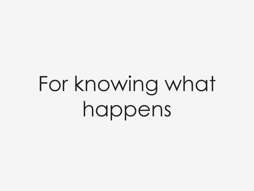 For knowing what happens