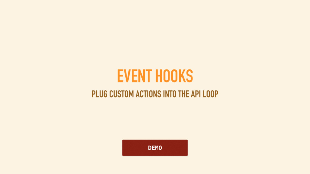 EVENT HOOKS PLUG CUSTOM ACTIONS INTO THE API LO...