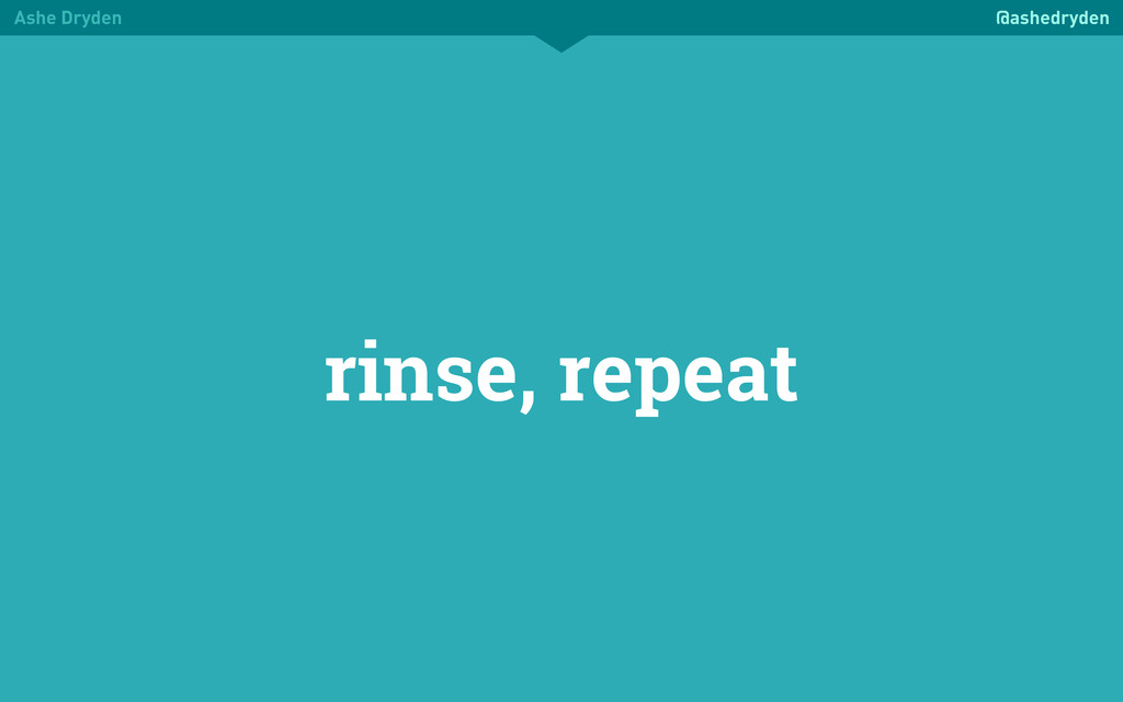 Ashe Dryden @ashedryden rinse, repeat
