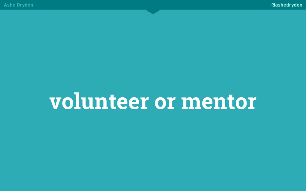 Ashe Dryden @ashedryden volunteer or mentor