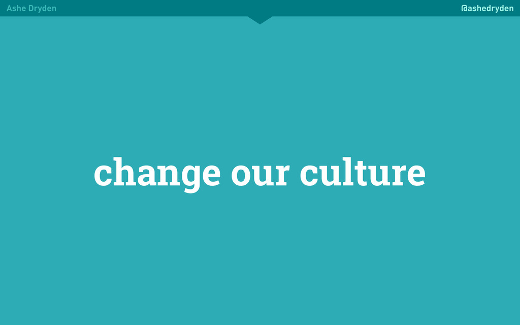 Ashe Dryden @ashedryden change our culture